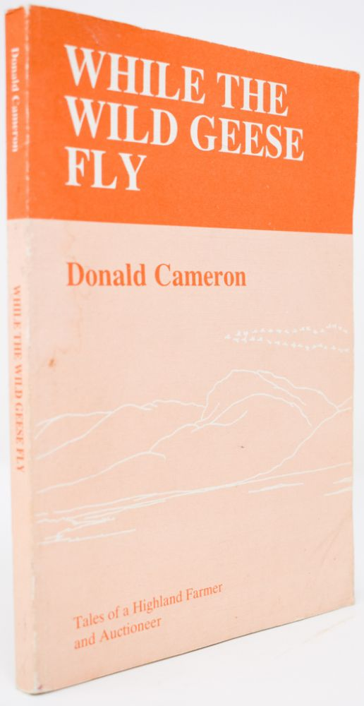 While the Wild Geese Fly: Tales of a Highland Farmer and Auctioneer. Donald Cameron.