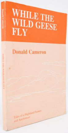 While the Wild Geese Fly: Tales of a Highland Farmer and Auctioneer. Donald Cameron